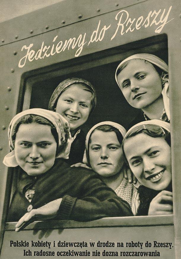 """Z okna pociągu spoglądają uśmiechnięte twarze młodych kobiet w chustach na głowie. Napis nad oknem głosi """"Jedziemy do Rzeszy"""", a u dołu """"Polskie kobiety i dziewczęta w drodze na roboty do Rzeszy. Ich radosne oczekiwanie nie dozna rozczarowania"""""""