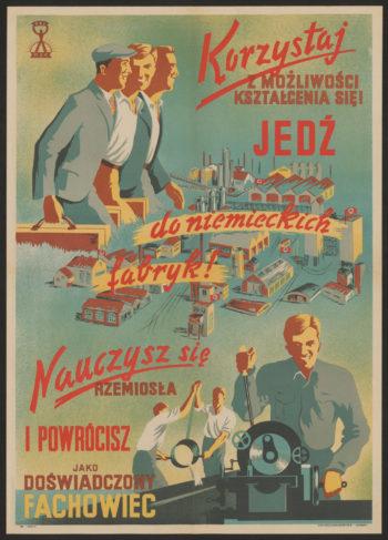 """Kolorowy plakat propagandowy przedstawiający uśmiechniętych robotników przy pracy w fabryce. Napisy obok głoszą: """"Korzystaj z możliwości kształcenia się! Jedź do niemieckich fabryk!"""" """"Nauczysz się rzemiosła i powrócisz jako doświadczony fachowiec"""""""