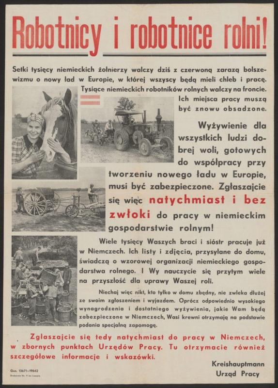 """Plakat propagandowy wypełniony w większości tekstem. U góry czerwony nagłówek """"Robotnicy i robotnice rolni!"""" Niżej sielankowe zdjęcia z pracy na roli oraz tekst: """"Setki tysięcy niemieckich żołnierzy walczy dziś z czerwoną zarazą bolszewizmu o nowy ład w Europie, w której wszyscy będą mieli chleb i pracę. Tysiące niemieckich robotników rolnych walczy na froncie. Ich miejsca pracy muszą być znowu obsadzone. Wyżywienia dla wszystkich ludzi dobrej woli, gotowych do współpracy przy tworzeniu nowego ładu w Europie, musi być zabezpieczone. Zgłaszajcie się więc natychmiast i bez zwłoki do pracy w niemieckim gospodarstwie rolnym! Wiele tysięcy Waszych braci i sióstr pracuje już w Niemczech. Ich listy i zdjęcia, przysyłane do domu, świadczą o wzorowej organizacji niemieckiego gospodarstwa rolnego. I Wy nauczycie się przytym wiele na przyszłość dla uprawy Waszej roli. Niechaj więc nikt, kto tylko w domu zbędny, nie zwleka dłużej ze swoim zgłoszeniem i wyjazdem. Oprócz odpowiednio wysokiego wynagrodzenia i dostatniego wyżywienia, jakie Wam będą zabezpieczone w Niemczech, Wasi krewni otrzymają na podstawie podania specjalną zapomogę. Zgłaszajcie się tedy natychmiast do pracy w Niemczech w zbornych punktach Urzędów Pracy. Tu otrzymacie również szczegółowe informacje i wskazówki. Kreishhauptman, Urząd Pracy""""."""