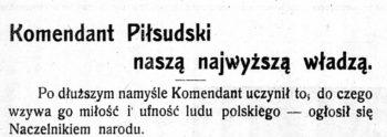 """Nagłówek: """"Komendatn Piłsudski naszą najwyższą władzą"""". Treść: Po dłuższym namyśle Komendant uczynił to, do czego wzywa go miłość i ufność ludu polskiego – ogłosił się Naczelnikiem narodu"""""""