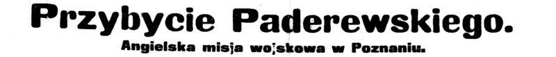"""Nagłówek: """"Przybycie Paderewskiego. Angielska misja wojskowa w Poznaniu"""""""